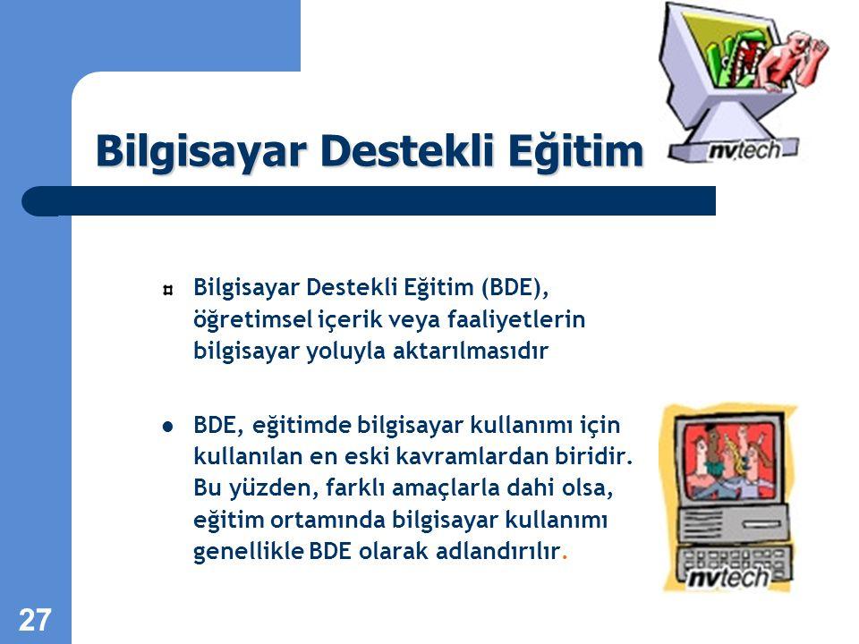 27 Bilgisayar Destekli Eğitim Bilgisayar Destekli Eğitim (BDE), öğretimsel içerik veya faaliyetlerin bilgisayar yoluyla aktarılmasıdır BDE, eğitimde bilgisayar kullanımı için kullanılan en eski kavramlardan biridir.