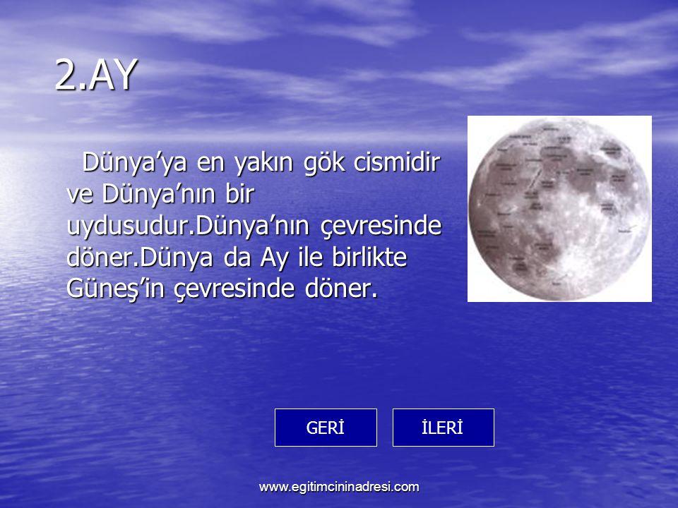 2.AY 2.AY Dünya'ya en yakın gök cismidir ve Dünya'nın bir uydusudur.Dünya'nın çevresinde döner.Dünya da Ay ile birlikte Güneş'in çevresinde döner.