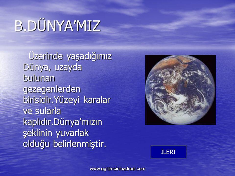 B.DÜNYA'MIZ Üzerinde yaşadığımız Dünya, uzayda bulunan gezegenlerden birisidir.Yüzeyi karalar ve sularla kaplıdır.Dünya'mızın şeklinin yuvarlak olduğu belirlenmiştir.