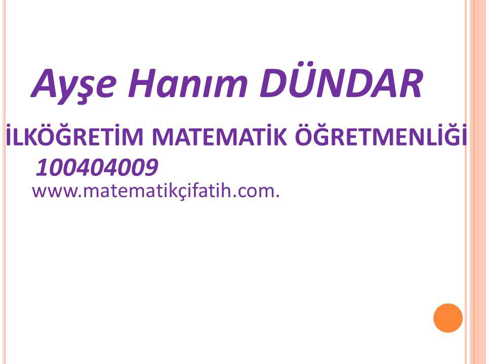 Ayşe Hanım DÜNDAR 100404009 İLKÖĞRETİM MATEMATİK ÖĞRETMENLİĞİ www.matematikçifatih.com.