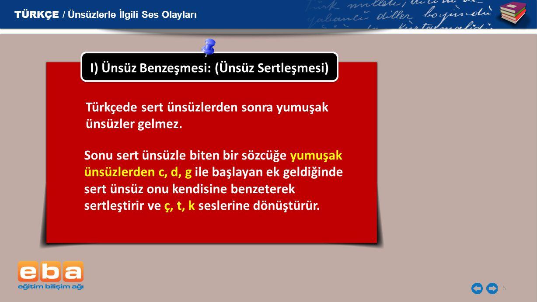 5 I) Ünsüz Benzeşmesi: (Ünsüz Sertleşmesi) TÜRKÇE / Ünsüzlerle İlgili Ses Olayları Türkçede sert ünsüzlerden sonra yumuşak ünsüzler gelmez. Sonu sert