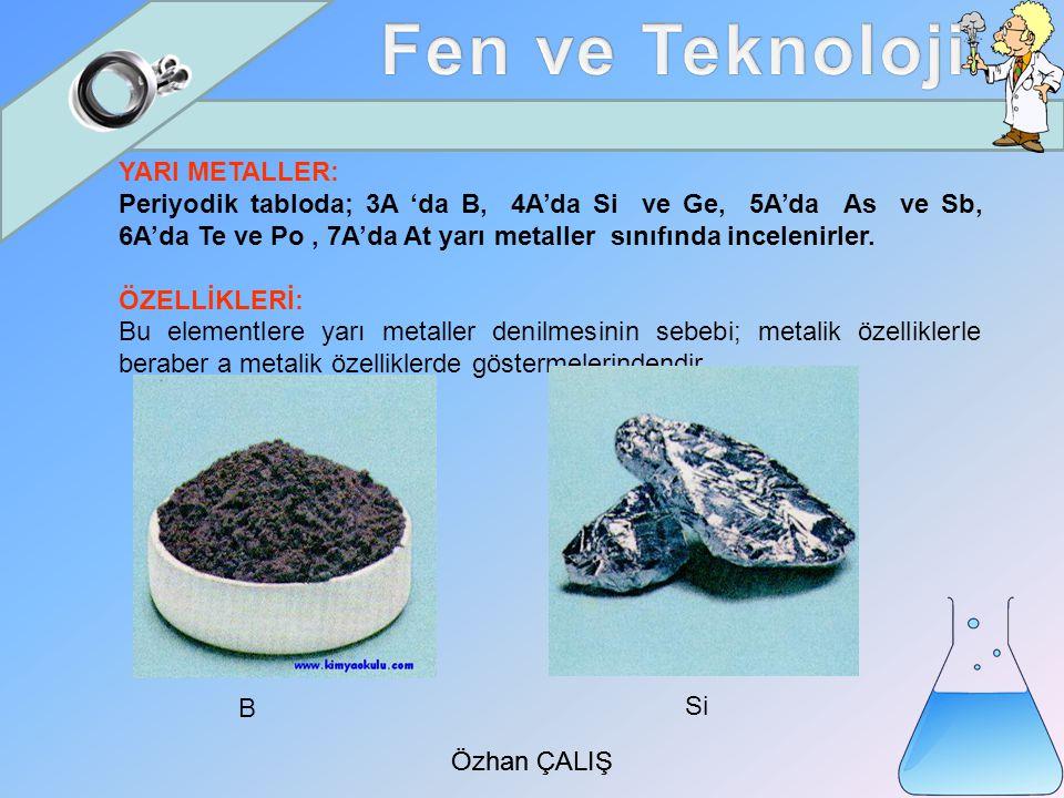 Özhan ÇALIŞ YARI METALLER: Periyodik tabloda; 3A 'da B, 4A'da Si ve Ge, 5A'da As ve Sb, 6A'da Te ve Po, 7A'da At yarı metaller sınıfında incelenirler.