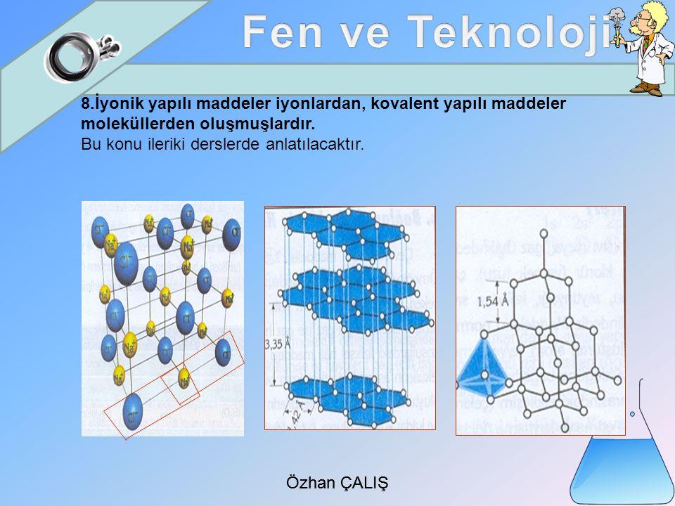 Özhan ÇALIŞ 8.İyonik yapılı maddeler iyonlardan, kovalent yapılı maddeler moleküllerden oluşmuşlardır.