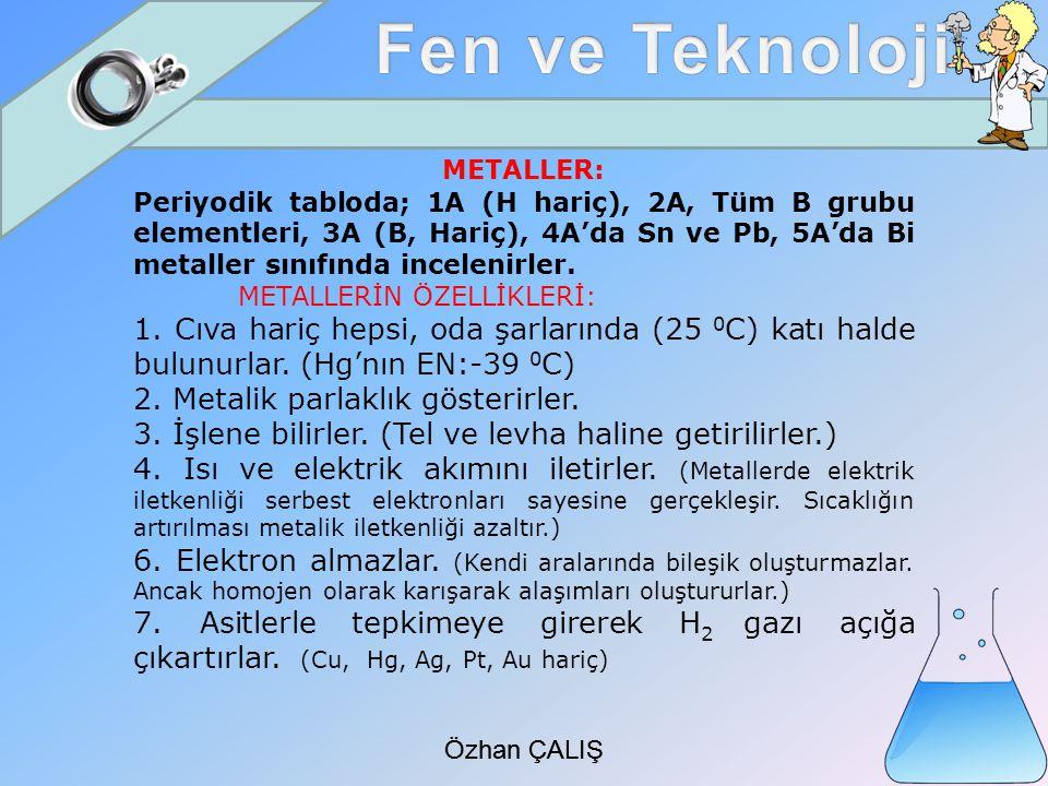 Özhan ÇALIŞ METALLER: Periyodik tabloda; 1A (H hariç), 2A, Tüm B grubu elementleri, 3A (B, Hariç), 4A'da Sn ve Pb, 5A'da Bi metaller sınıfında incelenirler.