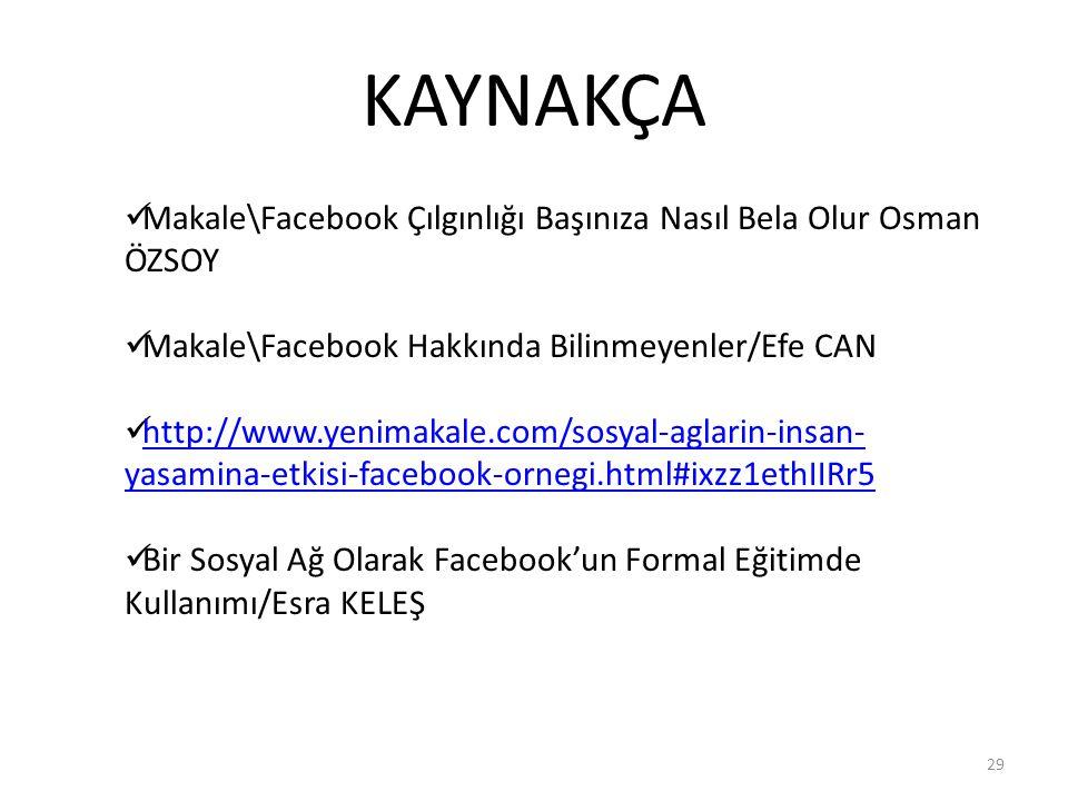 KAYNAKÇA 29 Makale\Facebook Çılgınlığı Başınıza Nasıl Bela Olur Osman ÖZSOY Makale\Facebook Hakkında Bilinmeyenler/Efe CAN http://www.yenimakale.com/s