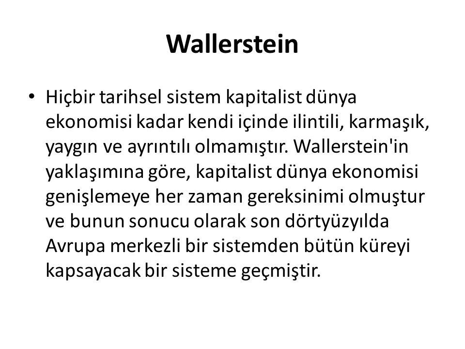 Wallerstein Hiçbir tarihsel sistem kapitalist dünya ekonomisi kadar kendi içinde ilintili, karmaşık, yaygın ve ayrıntılı olmamıştır. Wallerstein'in ya