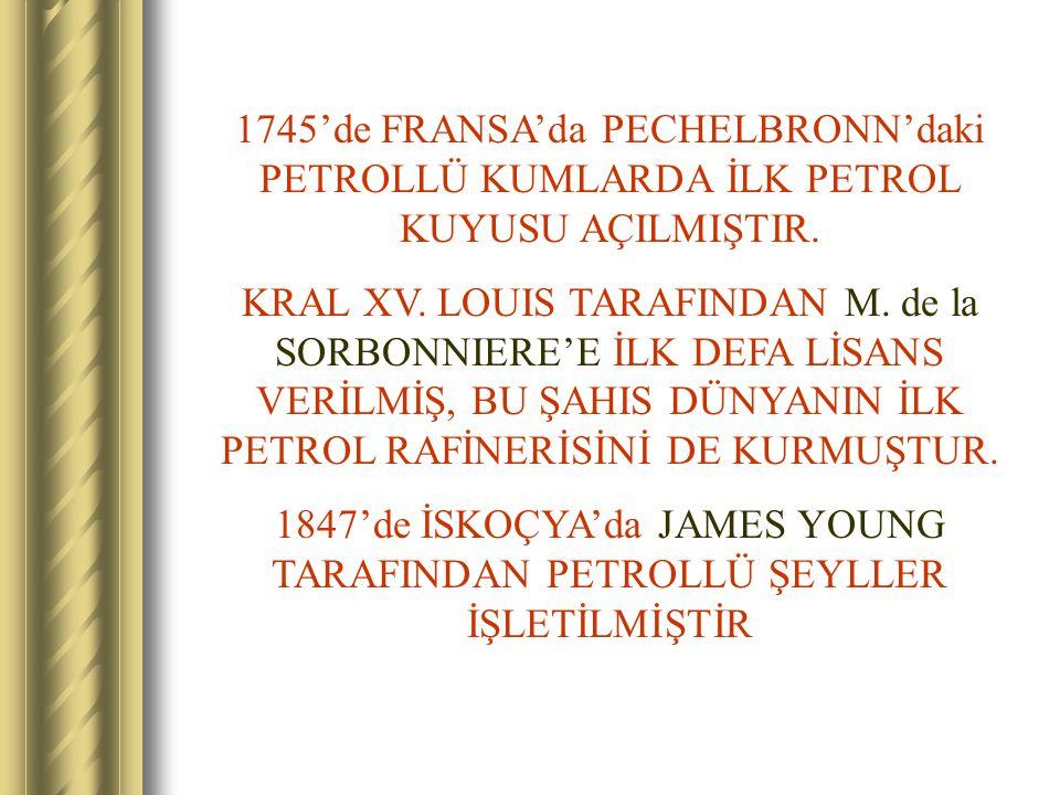 1745'de FRANSA'da PECHELBRONN'daki PETROLLÜ KUMLARDA İLK PETROL KUYUSU AÇILMIŞTIR. KRAL XV. LOUIS TARAFINDAN M. de la SORBONNIERE'E İLK DEFA LİSANS VE