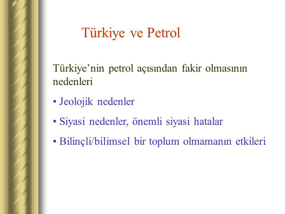 Türkiye ve Petrol Türkiye'nin petrol açısından fakir olmasının nedenleri Jeolojik nedenler Siyasi nedenler, önemli siyasi hatalar Bilinçli/bilimsel bi