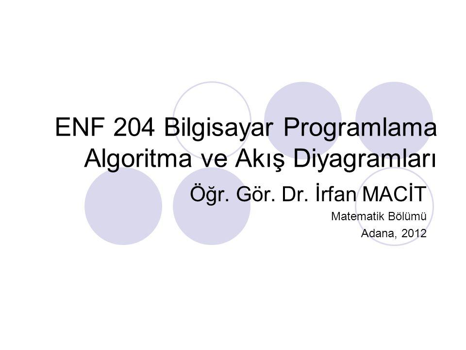 ENF 204 Bilgisayar Programlama Algoritma ve Akış Diyagramları Öğr. Gör. Dr. İrfan MACİT Matematik Bölümü Adana, 2012