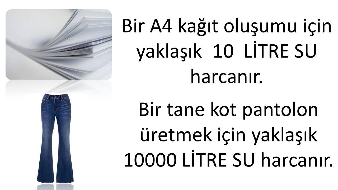 Bir A4 kağıt oluşumu için yaklaşık 10 LİTRE SU harcanır. Bir tane kot pantolon üretmek için yaklaşık 10000 LİTRE SU harcanır.