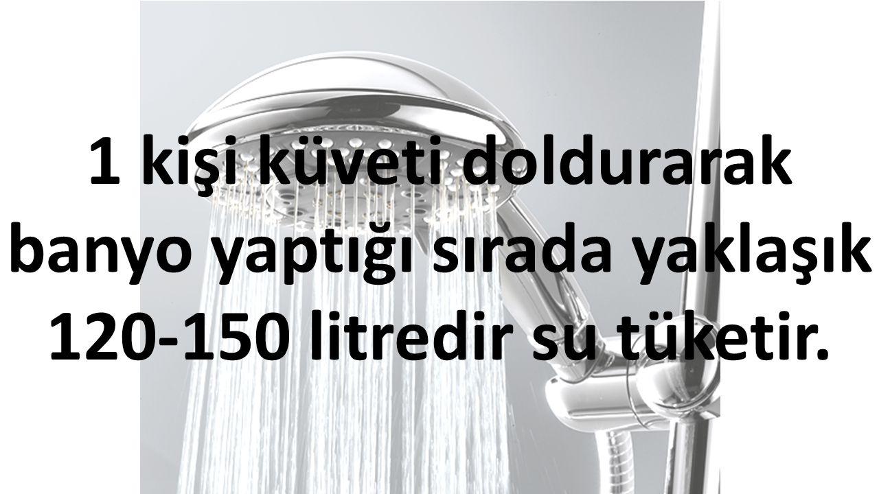 1 kişi küveti doldurarak banyo yaptığı sırada yaklaşık 120-150 litredir su tüketir.
