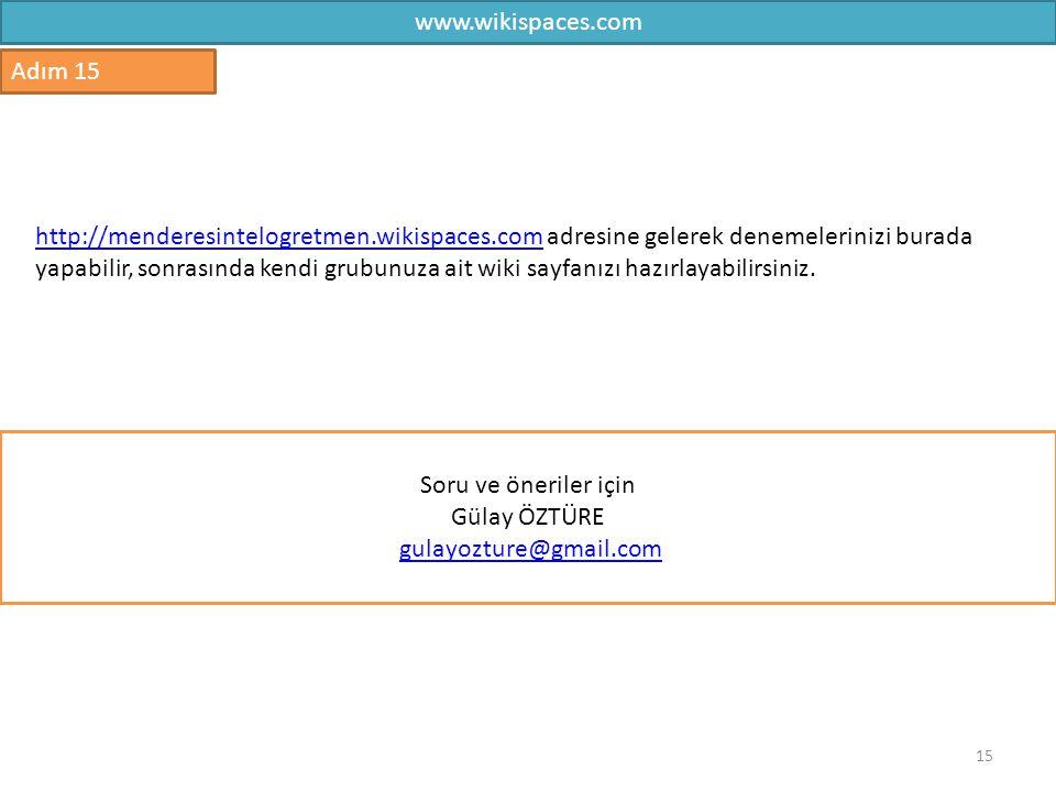 15 Adım 15 Soru ve öneriler için Gülay ÖZTÜRE gulayozture@gmail.com http://menderesintelogretmen.wikispaces.comhttp://menderesintelogretmen.wikispaces