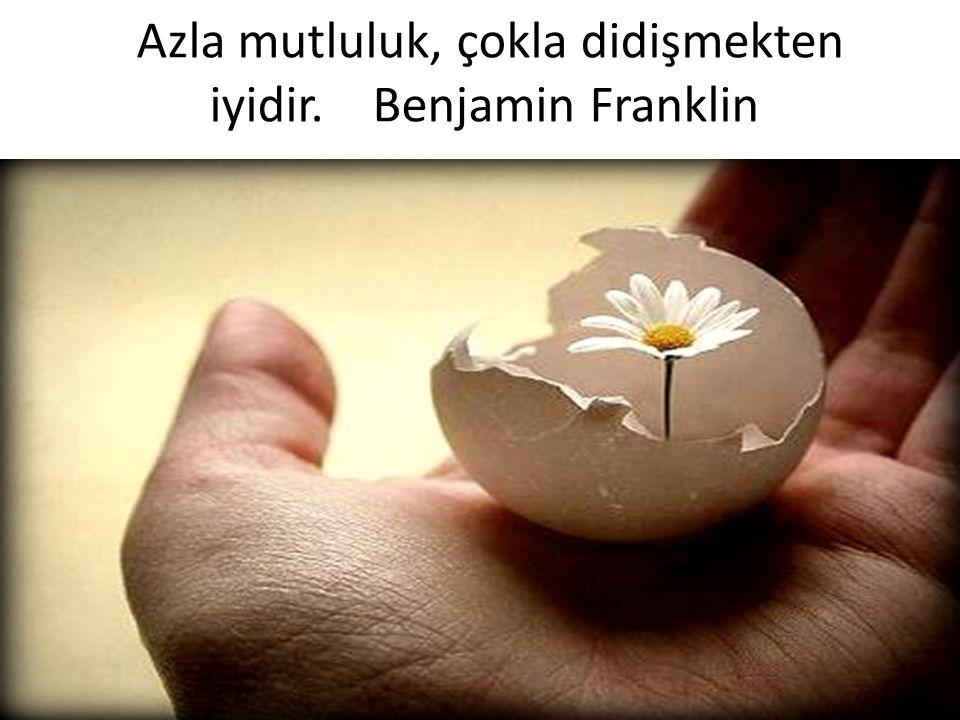 Azla mutluluk, çokla didişmekten iyidir. Benjamin Franklin