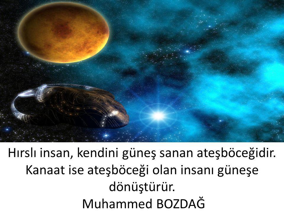 Hırslı insan, kendini güneş sanan ateşböceğidir. Kanaat ise ateşböceği olan insanı güneşe dönüştürür. Muhammed BOZDAĞ