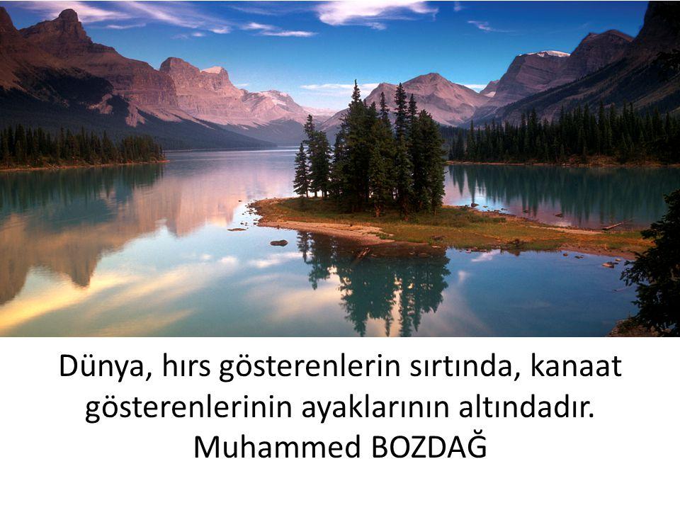 Dünya, hırs gösterenlerin sırtında, kanaat gösterenlerinin ayaklarının altındadır. Muhammed BOZDAĞ