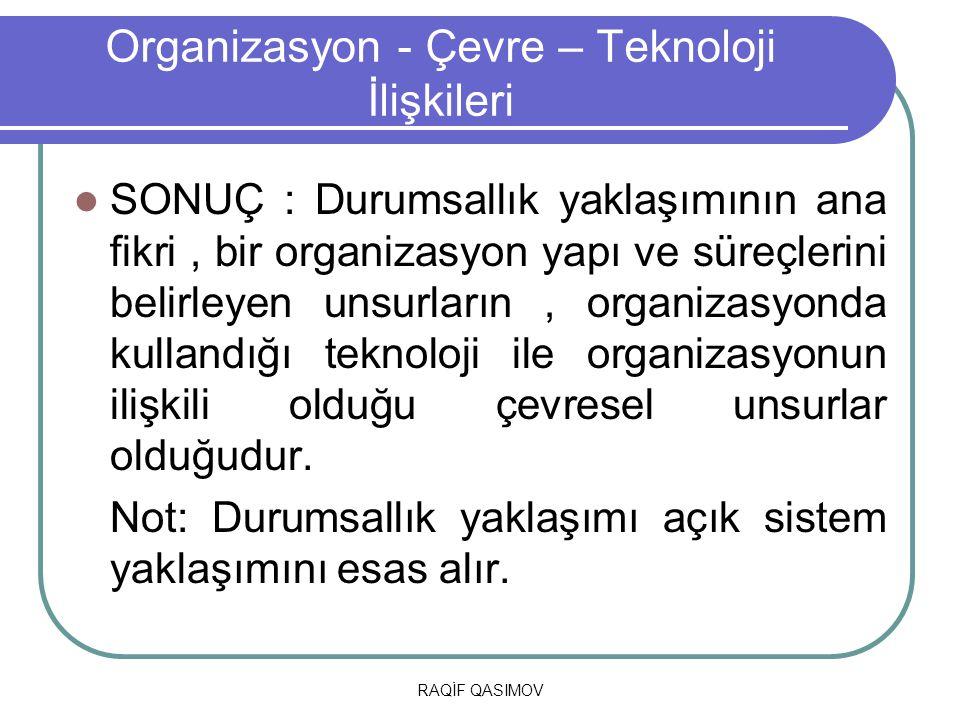 RAQİF QASIMOV Organizasyon - Çevre – Teknoloji İlişkileri SONUÇ : Durumsallık yaklaşımının ana fikri, bir organizasyon yapı ve süreçlerini belirleyen
