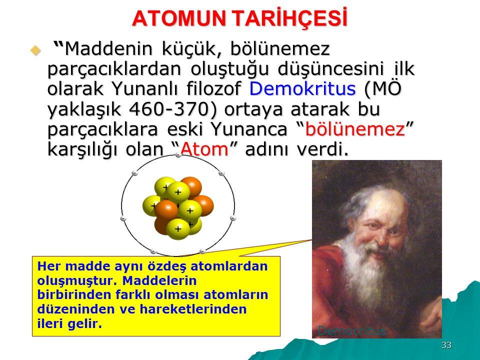 33 ATOMUN TARİHÇESİ  Maddenin küçük, bölünemez parçacıklardan oluştuğu düşüncesini ilk olarak Yunanlı filozof Demokritus (MÖ yaklaşık 460-370) ortaya atarak bu parçacıklara eski Yunanca bölünemez karşılığı olan Atom adını verdi.