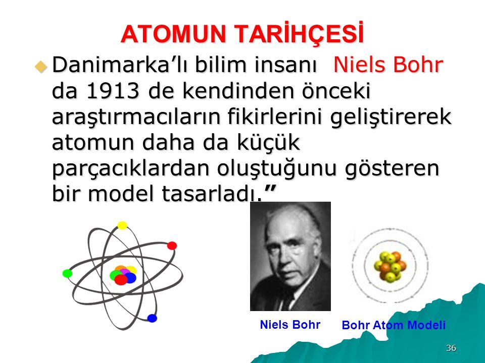 36 ATOMUN TARİHÇESİ  Danimarka'lı bilim insanı Niels Bohr da 1913 de kendinden önceki araştırmacıların fikirlerini geliştirerek atomun daha da küçük parçacıklardan oluştuğunu gösteren bir model tasarladı. Niels Bohr Bohr Atom Modeli