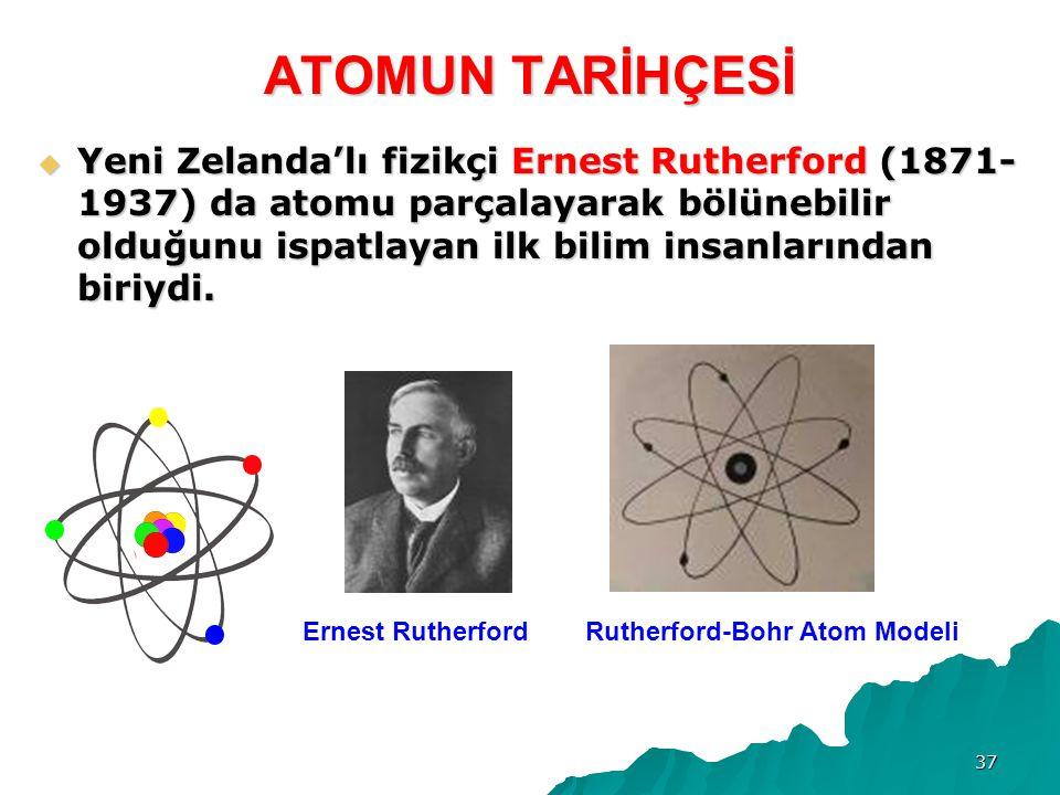37 ATOMUN TARİHÇESİ  Yeni Zelanda'lı fizikçi Ernest Rutherford (1871- 1937) da atomu parçalayarak bölünebilir olduğunu ispatlayan ilk bilim insanlarından biriydi.