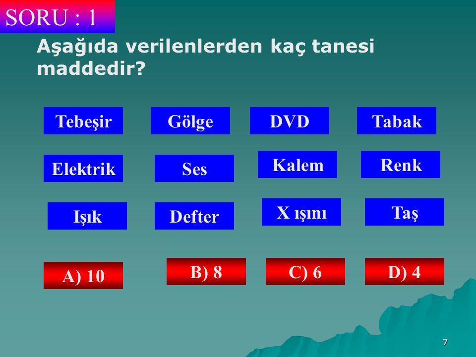 7 SORU : 1 Aşağıda verilenlerden kaç tanesi maddedir.