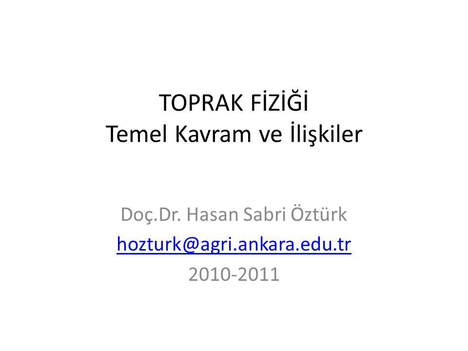 TOPRAK FİZİĞİ Temel Kavram ve İlişkiler Doç.Dr. Hasan Sabri Öztürk hozturk@agri.ankara.edu.tr 2010-2011