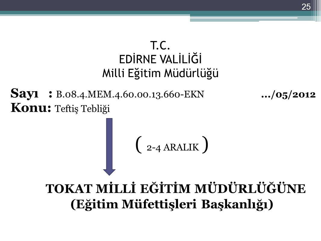 T.C. EDİRNE VALİLİĞİ Milli Eğitim Müdürlüğü Sayı : B.08.4.MEM.4.60.00.13.660-EKN.../05/2012 Konu: Teftiş Tebliği ( 2-4 ARALIK ) TOKAT MİLLİ EĞİTİM MÜD