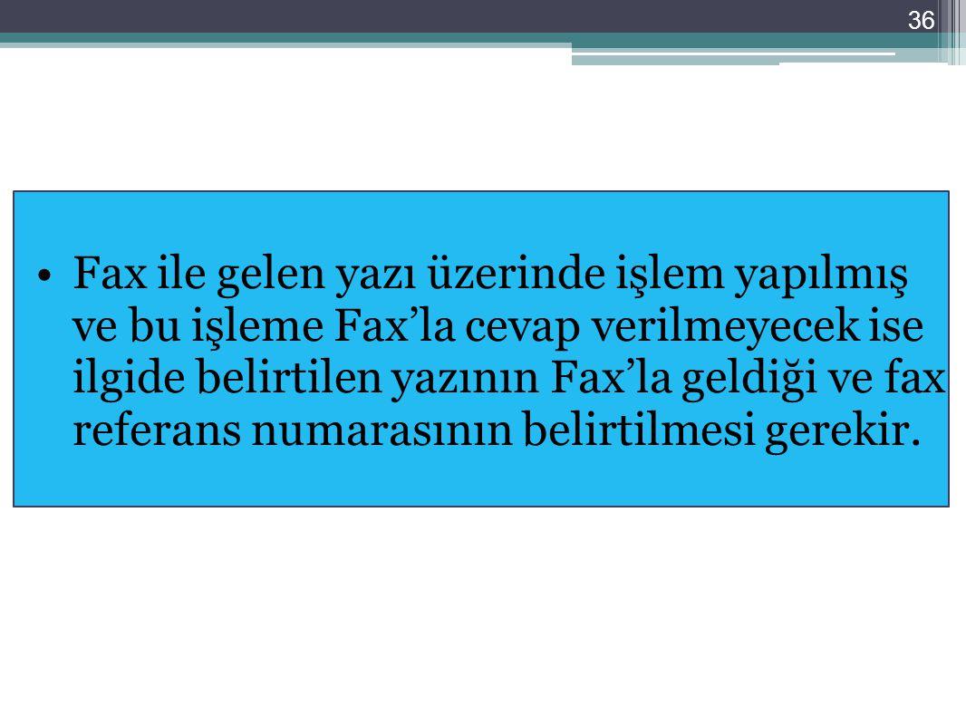 36 Fax ile gelen yazı üzerinde işlem yapılmış ve bu işleme Fax'la cevap verilmeyecek ise ilgide belirtilen yazının Fax'la geldiği ve fax referans numa