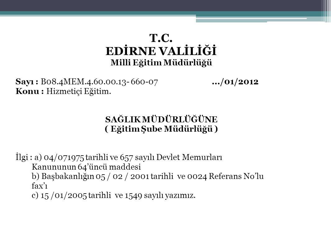 38 T.C. EDİRNE VALİLİĞİ Milli Eğitim Müdürlüğü Sayı : B08.4MEM.4.60.00.13- 660-07.../01/2012 Konu : Hizmetiçi Eğitim. SAĞLIK MÜDÜRLÜĞÜNE ( Eğitim Şube