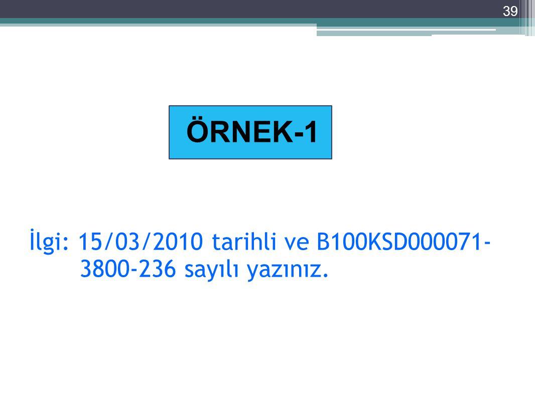 39 İlgi: 15/03/2010 tarihli ve B100KSD000071- 3800-236 sayılı yazınız. ÖRNEK-1