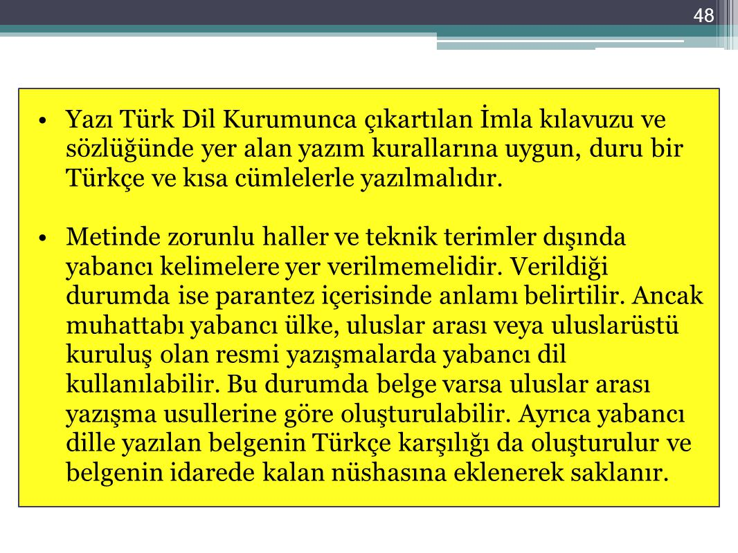 48 Yazı Türk Dil Kurumunca çıkartılan İmla kılavuzu ve sözlüğünde yer alan yazım kurallarına uygun, duru bir Türkçe ve kısa cümlelerle yazılmalıdır. M