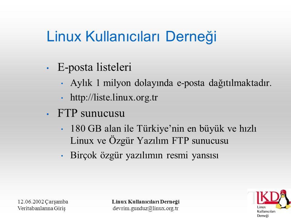 12.06.2002 Çarşamba Veritabanlarına Giriş Linux Kullanıcıları Derneği devrim.gunduz@linux.org.tr Linux Kullanıcıları Derneği Amaçlarımız Özgür Yazılım Felsefesini Türkiye'de tanıtıp yaygınlaştırmak ve özgür yazılımların gelişmesine katkıda bulunmak Yerelleştirme Yeni yazılımların geliştirilmesi Türkçe belgelendirme Düzenli eğitim seminerleri Dernek Üyeliği