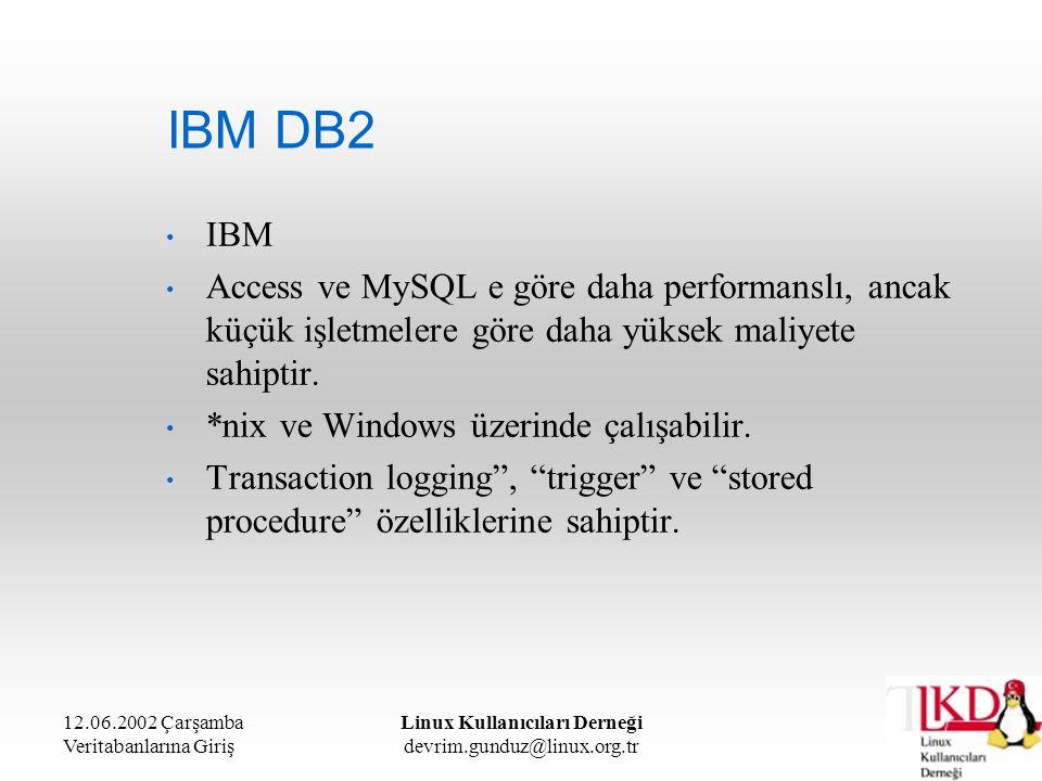12.06.2002 Çarşamba Veritabanlarına Giriş Linux Kullanıcıları Derneği devrim.gunduz@linux.org.tr IBM DB2 IBM Access ve MySQL e göre daha performanslı,