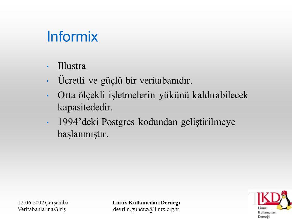 12.06.2002 Çarşamba Veritabanlarına Giriş Linux Kullanıcıları Derneği devrim.gunduz@linux.org.tr Informix Illustra Ücretli ve güçlü bir veritabanıdır.