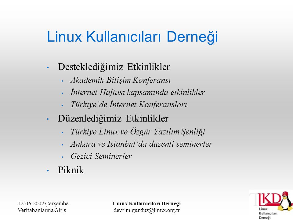 12.06.2002 Çarşamba Veritabanlarına Giriş Linux Kullanıcıları Derneği devrim.gunduz@linux.org.tr İlişkisel Veritabanı Örnekteki her bir tuple da 3 bileşen bulunmaktadır: Ankara'daki 2002 yılındaki kaçıncı seminer olduğu (integer) Seminerin konusu (char) Seminerin tarihi (timestamp) İlişkisel veritabanlarında bu kümeye ya da tabloya eklenen tüm kayıtlar aynı yapıda olmalıdırlar.