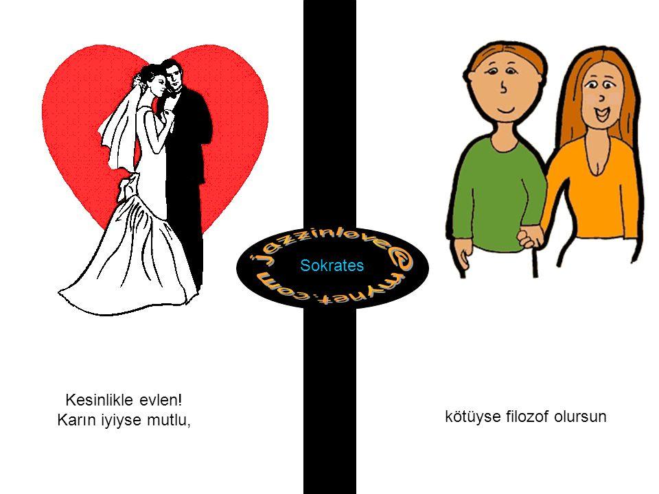Kesinlikle evlen! Karın iyiyse mutlu, kötüyse filozof olursun Sokrates