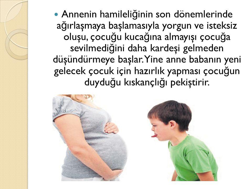 Annenin hamileli ğ inin son dönemlerinde a ğ ırlaşmaya başlamasıyla yorgun ve isteksiz oluşu, çocu ğ u kuca ğ ına almayışı çocu ğ a sevilmedi ğ ini da
