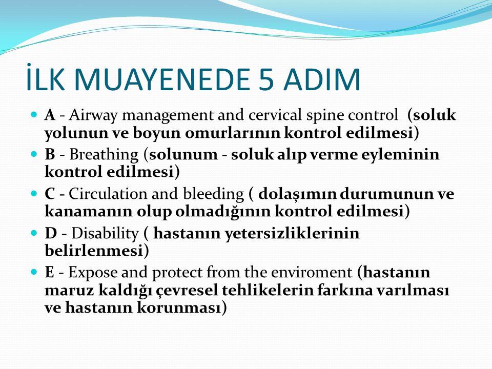 İLK MUAYENEDE 5 ADIM A - Airway management and cervical spine control (soluk yolunun ve boyun omurlarının kontrol edilmesi) B - Breathing (solunum - s
