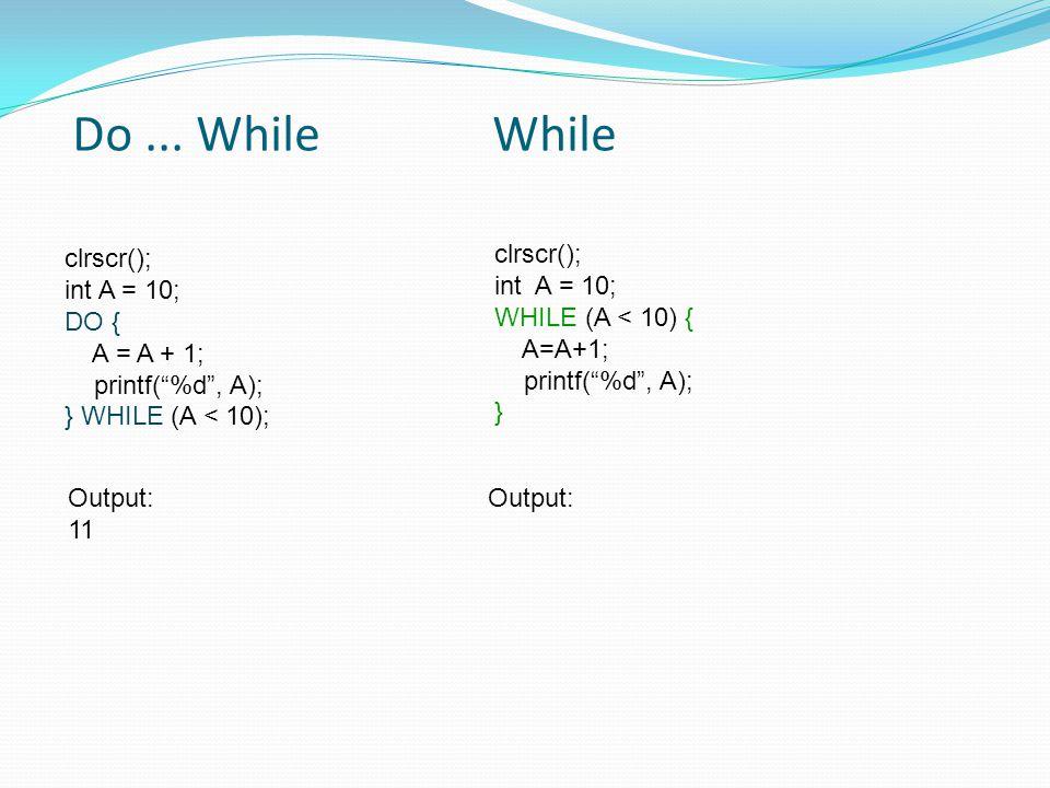 """clrscr(); int A = 10; DO { A = A + 1; printf(""""%d"""", A); } WHILE (A < 10); clrscr(); int A = 10; WHILE (A < 10) { A=A+1; printf(""""%d"""", A); } Do... While"""