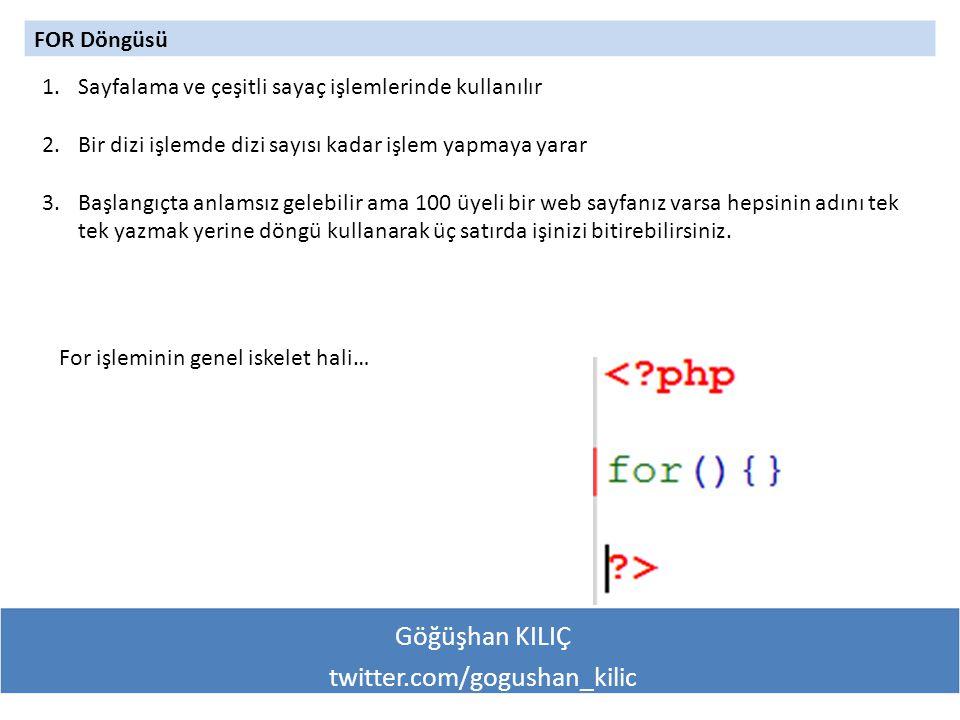 Göğüşhan KILIÇ twitter.com/gogushan_kilic FOR Döngüsü 1.Sayfalama ve çeşitli sayaç işlemlerinde kullanılır 2.Bir dizi işlemde dizi sayısı kadar işlem yapmaya yarar 3.Başlangıçta anlamsız gelebilir ama 100 üyeli bir web sayfanız varsa hepsinin adını tek tek yazmak yerine döngü kullanarak üç satırda işinizi bitirebilirsiniz.