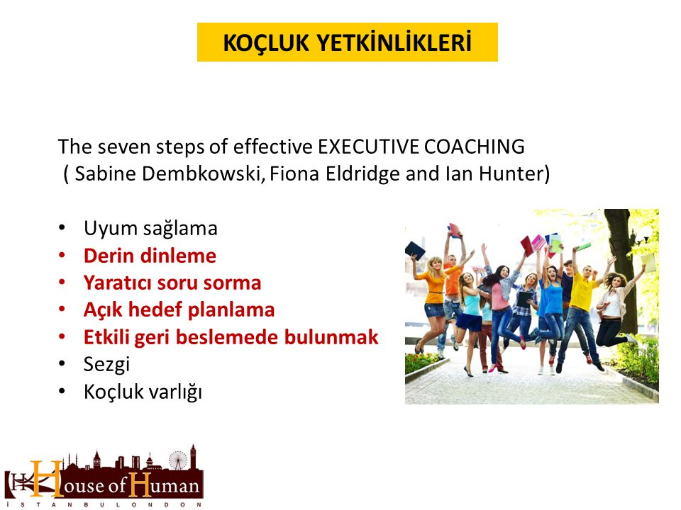 KOÇLUK YETKİNLİKLERİ The seven steps of effective EXECUTIVE COACHING ( Sabine Dembkowski, Fiona Eldridge and Ian Hunter) Uyum sağlama Derin dinleme Ya