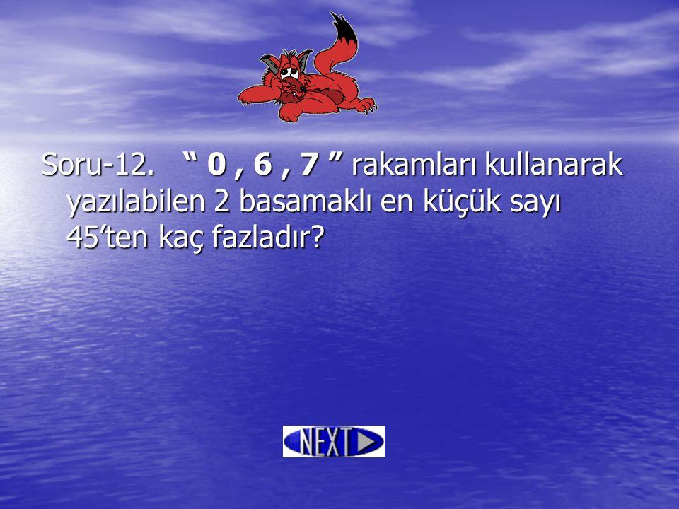 """Soru-12. """" 0, 6, 7 """" rakamları kullanarak yazılabilen 2 basamaklı en küçük sayı 45'ten kaç fazladır?"""