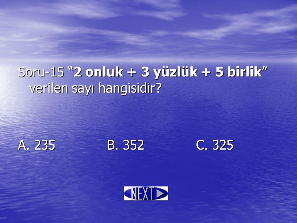 """Soru-15 """"2 onluk + 3 yüzlük + 5 birlik"""" verilen sayı hangisidir? A. 235B. 352C. 325"""