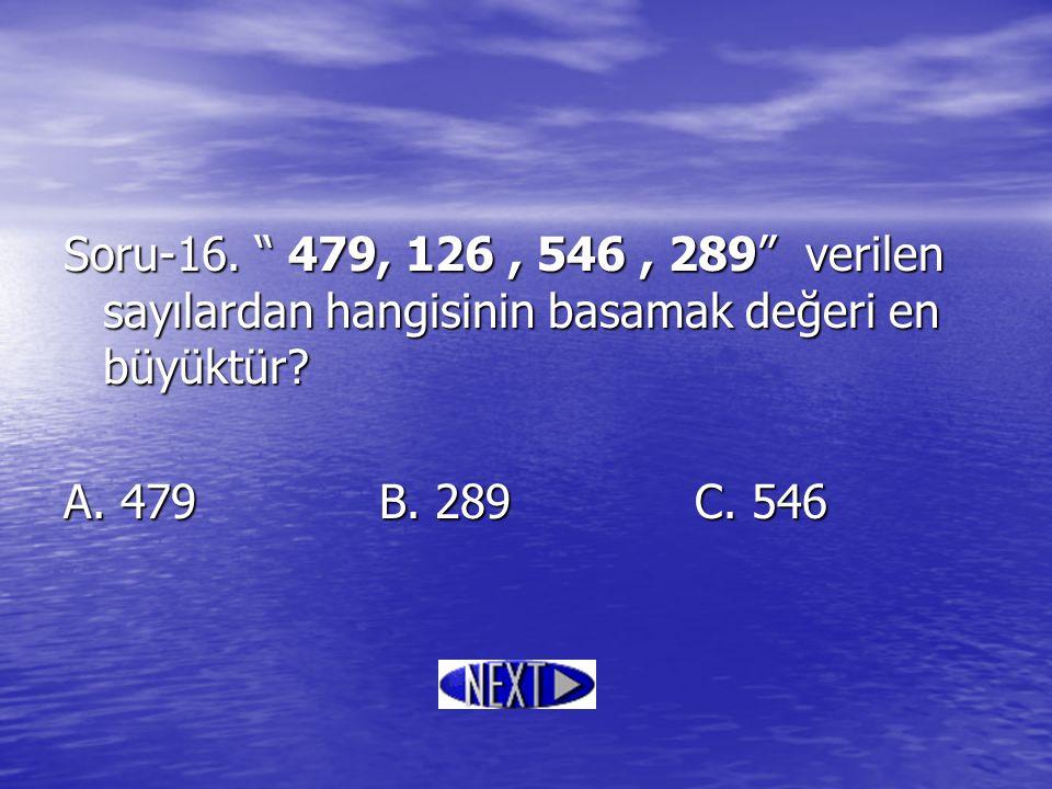 """Soru-16. """" 479, 126, 546, 289"""" verilen sayılardan hangisinin basamak değeri en büyüktür? A. 479B. 289C. 546"""
