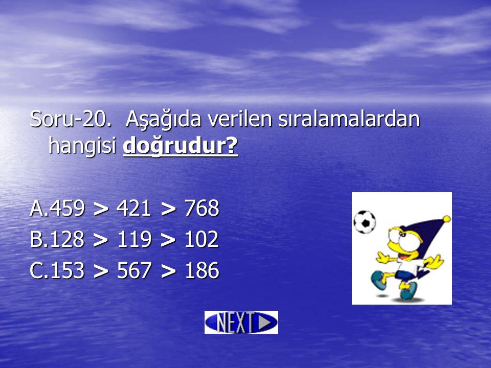Soru-20. Aşağıda verilen sıralamalardan hangisi doğrudur? A.459 > 421 > 768 B.128 > 119 > 102 C.153 > 567 > 186