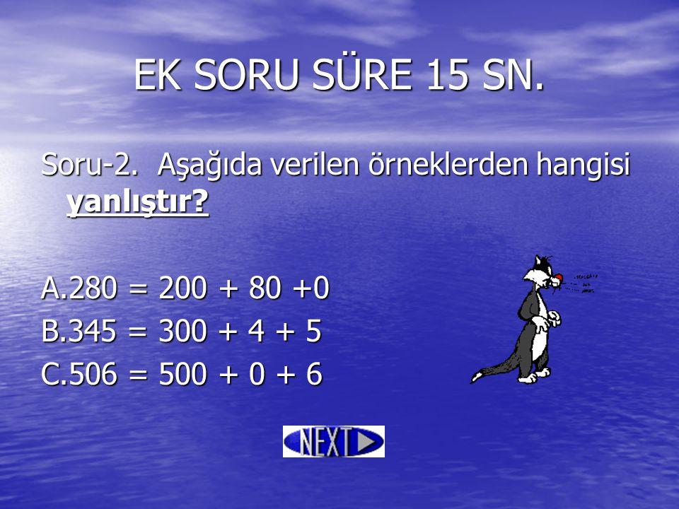 Soru-2. Aşağıda verilen örneklerden hangisi yanlıştır? A.280 = 200 + 80 +0 B.345 = 300 + 4 + 5 C.506 = 500 + 0 + 6 EK SORU SÜRE 15 SN.