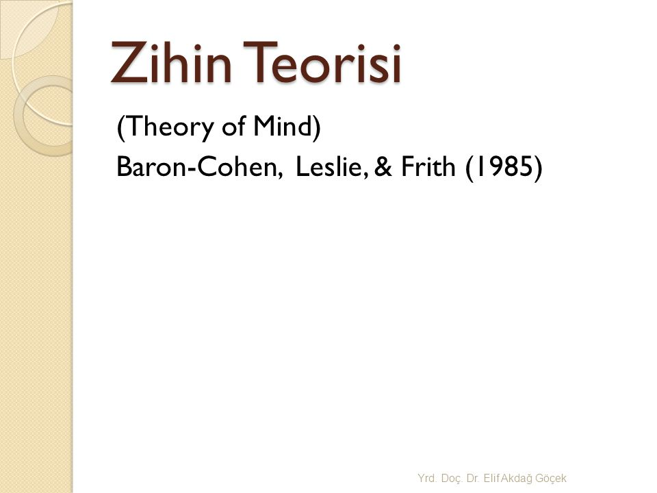 Zihin Teorisi (Theory of Mind) Baron-Cohen, Leslie, & Frith (1985) Yrd. Doç. Dr. Elif Akda ğ Göçek