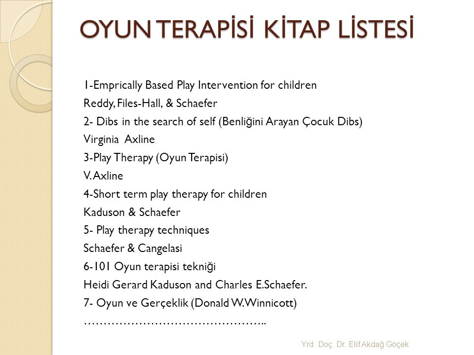 OYUN TERAP İ S İ K İ TAP L İ STES İ 1-Emprically Based Play Intervention for children Reddy, Files-Hall, & Schaefer 2- Dibs in the search of self (Benli ğ ini Arayan Çocuk Dibs) Virginia Axline 3-Play Therapy (Oyun Terapisi) V.