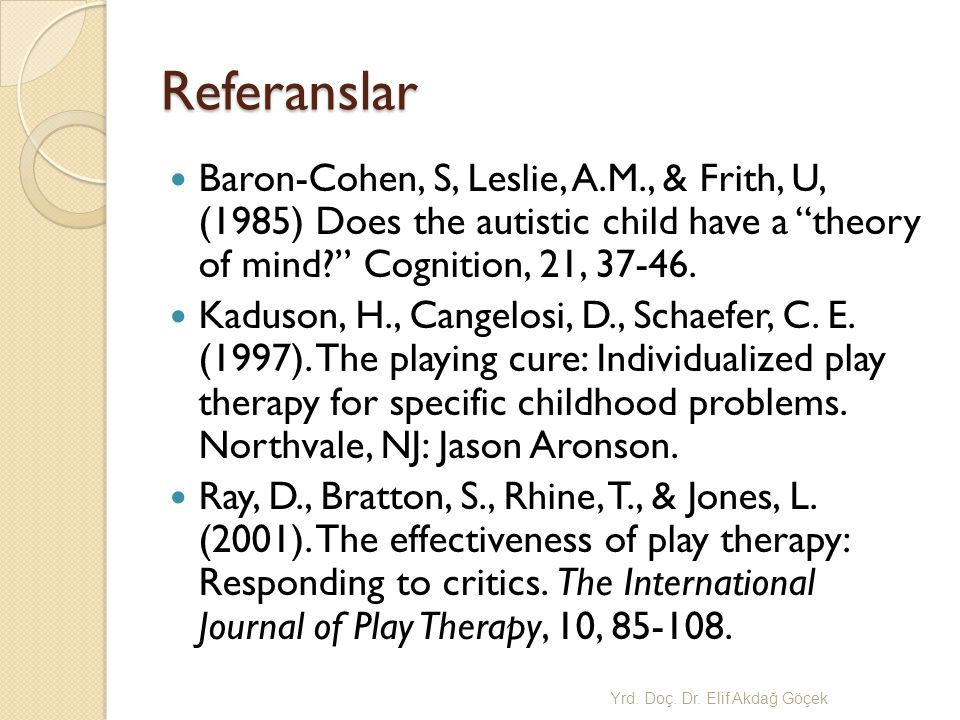 Referanslar Baron-Cohen, S, Leslie, A.M., & Frith, U, (1985) Does the autistic child have a theory of mind? Cognition, 21, 37-46.