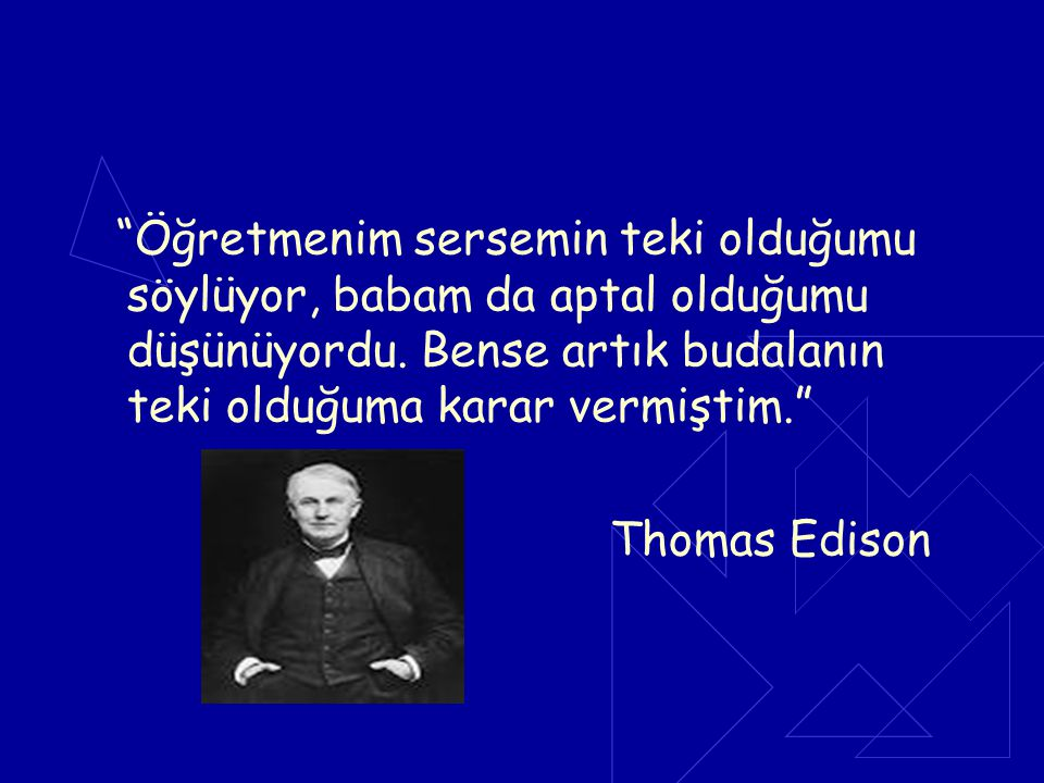 """""""Öğretmenim sersemin teki olduğumu söylüyor, babam da aptal olduğumu düşünüyordu. Bense artık budalanın teki olduğuma karar vermiştim."""" Thomas Edison"""