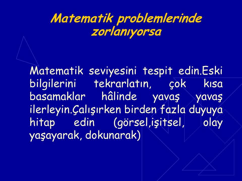 Matematik problemlerinde zorlanıyorsa Matematik seviyesini tespit edin.Eski bilgilerini tekrarlatın, çok kısa basamaklar hâlinde yavaş yavaş ilerleyin